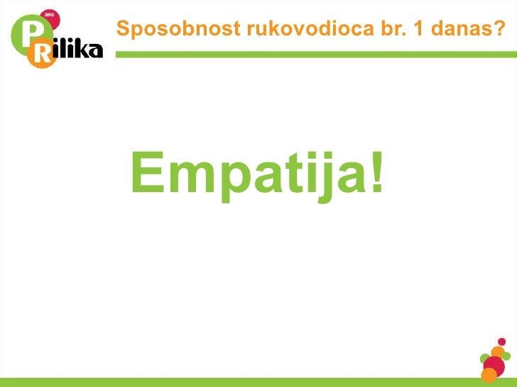 Sposobnost rukovodioca br. 1 danas? <ul><li>Empatija! </li></ul>