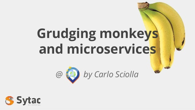 Grudging monkeys and microservices @ by Carlo Sciolla