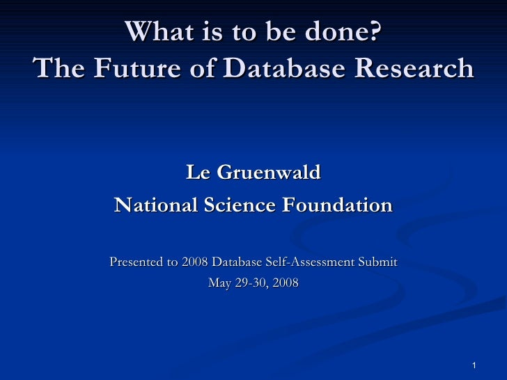 What is to be done? The Future of Database Research <ul><li>Le Gruenwald </li></ul><ul><li>National Science Foundation </l...
