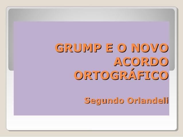 GRUMP E O NOVO       ACORDO  ORTOGRÁFICO   Segundo Orlandeli