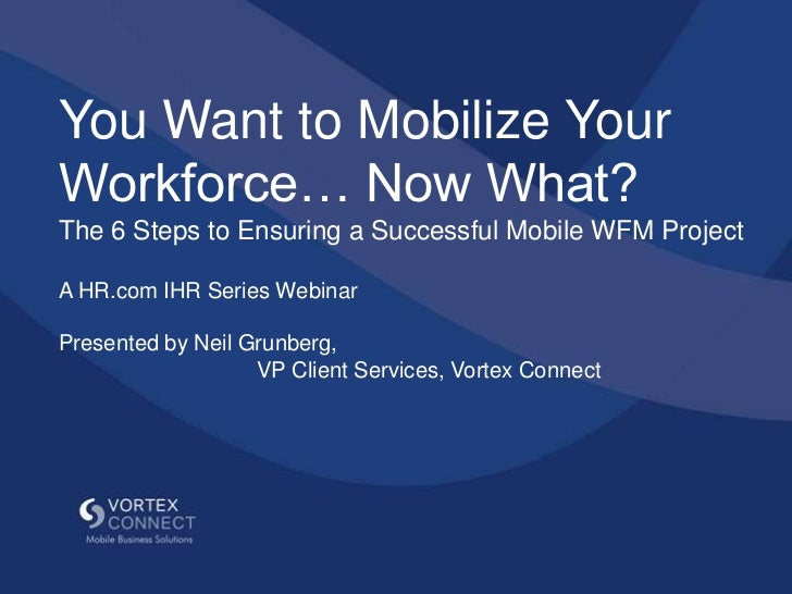 You Want to Mobilize YourWorkforce… Now What?The 6 Steps to Ensuring a Successful Mobile WFM ProjectA HR.com IHR Series We...