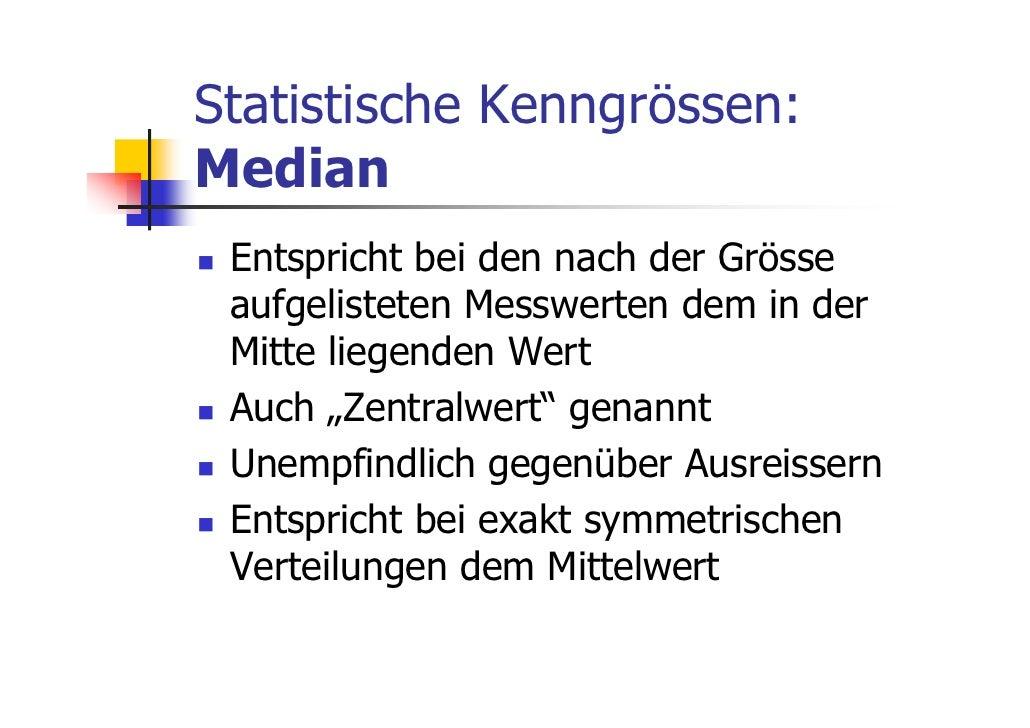 Statistische Kenngrössen:Median Entspricht bei den nach der Grösse aufgelisteten Messwerten dem in der Mitte liegenden Wer...