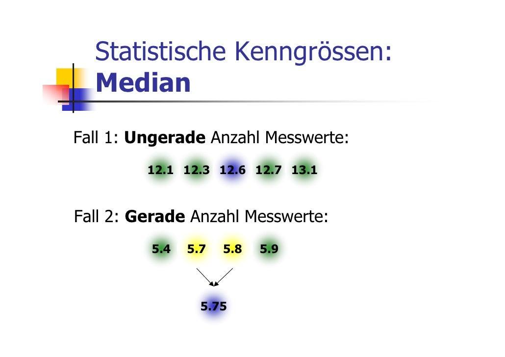 Statistische Kenngrössen:  MedianFall 1: Ungerade Anzahl Messwerte:         12.1 12.3 12.6 12.7 13.1Fall 2: Gerade Anzahl ...