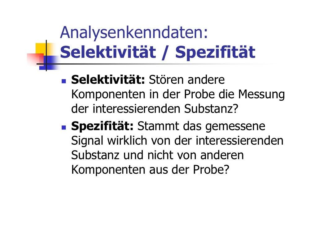 Analysenkenndaten:Selektivität / Spezifität Selektivität: Stören andere Komponenten in der Probe die Messung der interessi...