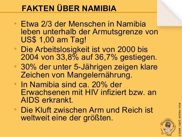 • Etwa 2/3 der Menschen in Namibia leben unterhalb der Armutsgrenze von US$ 1,00 am Tag! • Die Arbeitslosigkeit ist von 20...