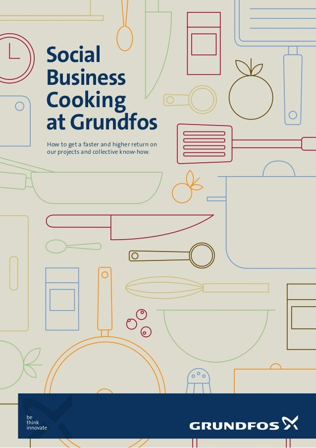 Social Business Cooking at Grundfos How to get a faster and higher return on our projects and collective know-how.