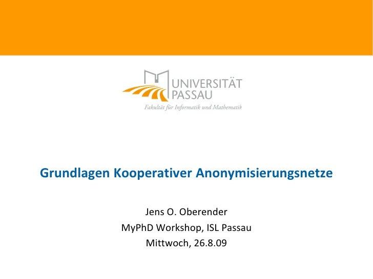 Grundlagen Kooperativer Anonymisierungsnetze                  Jens O. Oberender             MyPhD Workshop, ISL Passau    ...
