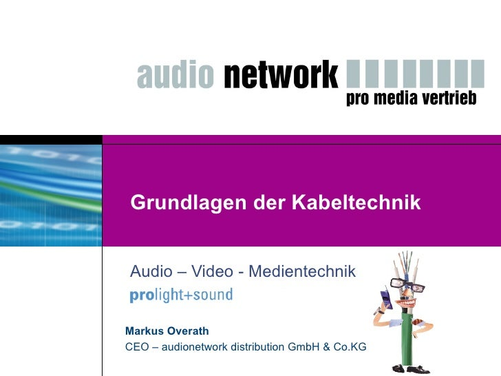 Grundlagen der Kabeltechnik Audio – Video - Medientechnik Markus Overath CEO – audionetwork distribution GmbH & Co.KG