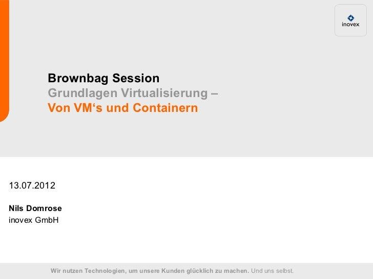 Brownbag Session        Grundlagen Virtualisierung –        Von VM's und Containern13.07.2012Nils Domroseinovex GmbH      ...