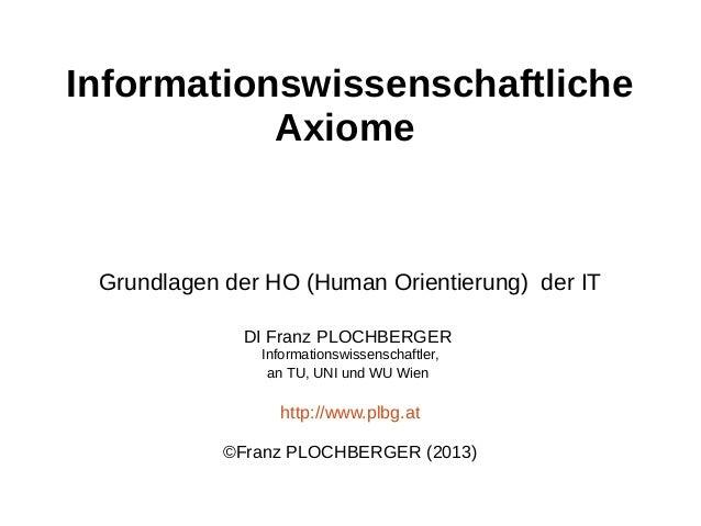 Informationswissenschaftliche Axiome  Grundlagen der HO (Human Orientierung) der IT DI Franz PLOCHBERGER Informationswisse...