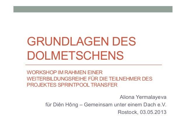 GRUNDLAGEN DES DOLMETSCHENS Aliona Yermalayeva für Diên Hông – Gemeinsam unter einem Dach e.V. Rostock, 03.05.2013 WORKSHO...