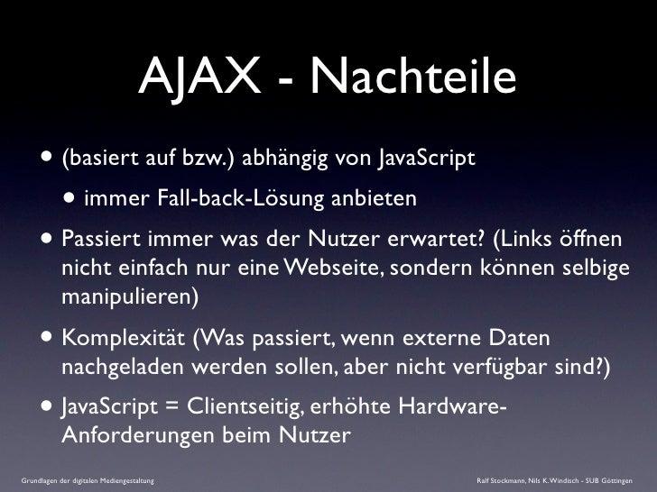 AJAX - Nachteile      • (basiert auf bzw.) abhängig von JavaScript        • immer Fall-back-Lösung anbieten      • Passier...