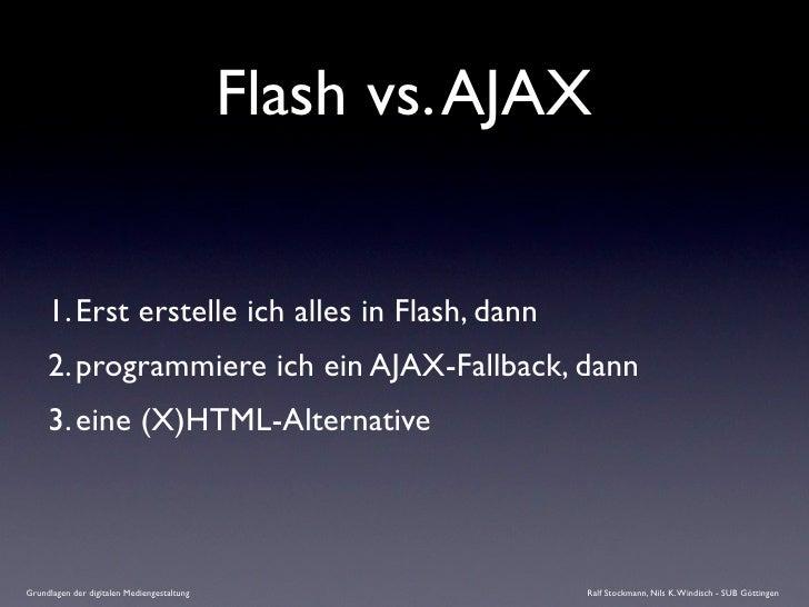 Flash vs. AJAX        1. Erst erstelle ich alles in Flash, dann      2. programmiere ich ein AJAX-Fallback, dann      3. e...