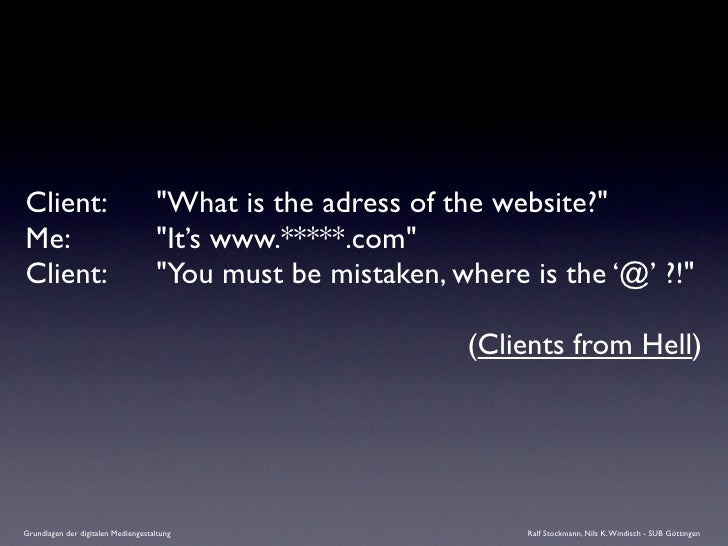 """Client:      """"What is the adress of the website?"""" Me:          """"It's www.*****.com"""" Client:      """"You must be mista..."""