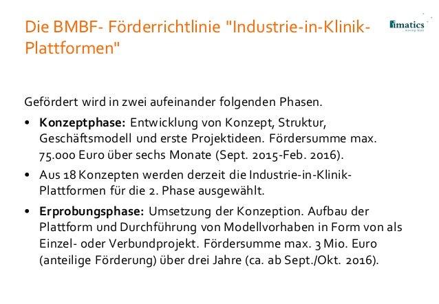 """Die BMBF- Förderrichtlinie """"Industrie-in-Klinik- Plattformen"""" Gefördert wird in zwei aufeinander folgenden Phasen. • Konze..."""