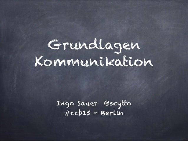 Grundlagen Kommunikation Ingo Sauer @scytto #ccb15 - Berlin