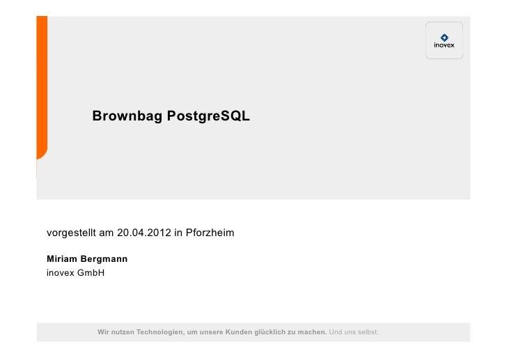 Brownbag PostgreSQLvorgestellt am 20.04.2012 in PforzheimMiriam Bergmanninovex GmbH          Wir nutzen Technologien, um u...