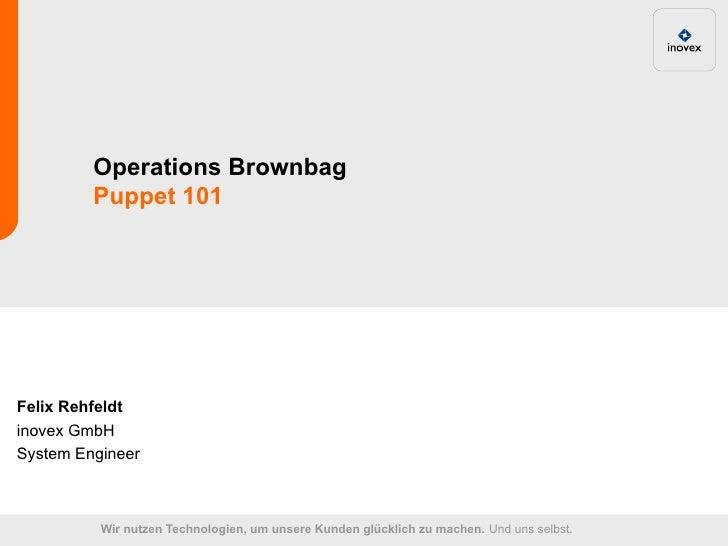 Operations Brownbag         Puppet 101Felix Rehfeldtinovex GmbHSystem Engineer          Wir nutzen Technologien, um unsere...