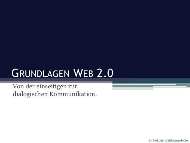 GRUNDLAGEN WEB 2.0Von der einseitigen zurdialogischen Kommunikation.                              © Melanie Waldmannstetter