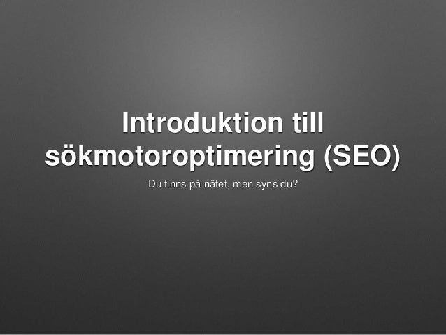 Introduktion till  sökmotoroptimering (SEO)  Du finns på nätet, men syns du?