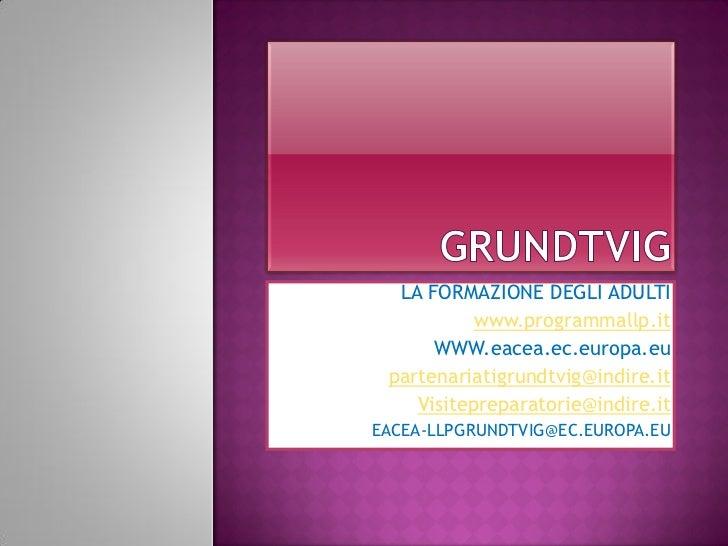 LA FORMAZIONE DEGLI ADULTI            www.programmallp.it       WWW.eacea.ec.europa.eu  partenariatigrundtvig@indire.it   ...