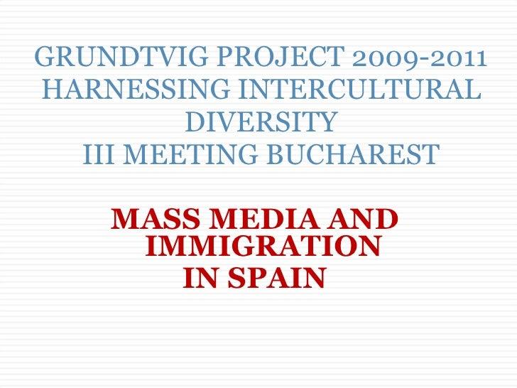 GRUNDTVIG PROJECT 2009-2011 HARNESSING INTERCULTURAL DIVERSITY III MEETING BUCHAREST <ul><li>MASS MEDIA AND IMMIGRATION </...
