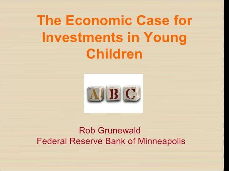The Economic Case for Investments in Young Children Rob Grunewald Federal Reserve Bank of Minneapolis