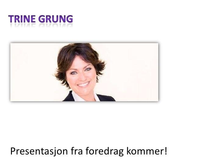 Trine grung<br />Presentasjonfraforedragkommer!<br />