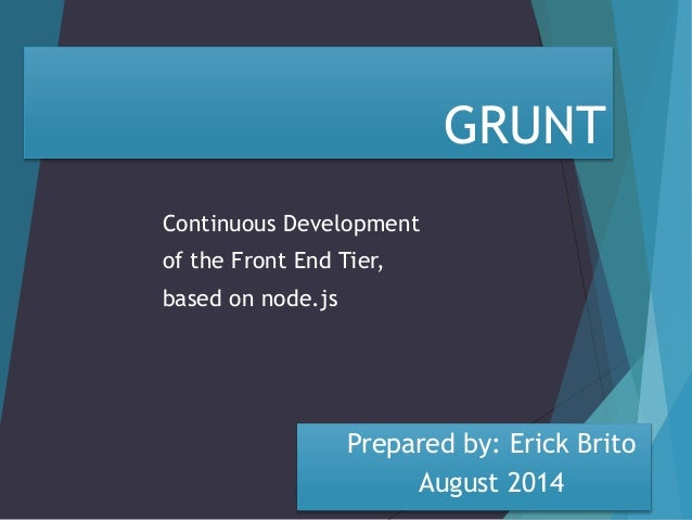 GRUNT  Continuous Development  of the Front End Tier,  based on node.js  Prepared by: Erick Brito  August 2014