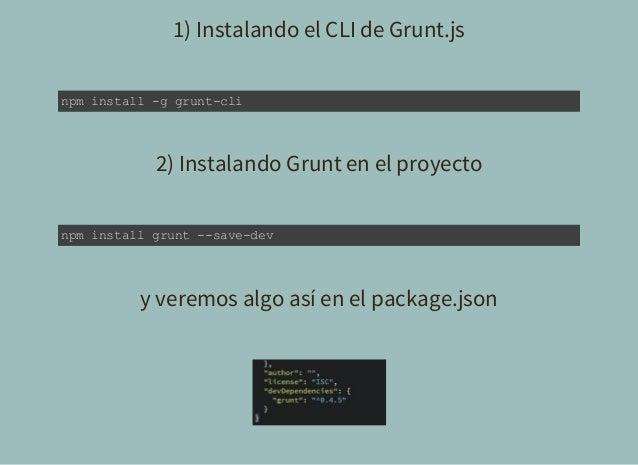 1) Instalando el CLI de Grunt.js npminstallggruntcli 2) Instalando Grunt en el proyecto npminstallgruntsavedev ...