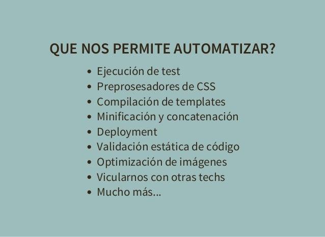 QUE NOS PERMITE AUTOMATIZAR? Ejecución de test Preprosesadores de CSS Compilación de templates Minificación y concatenació...