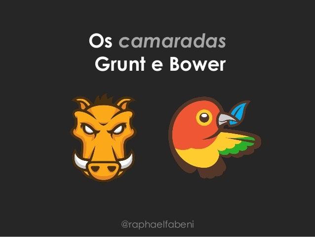 Os camaradas Grunt e Bower