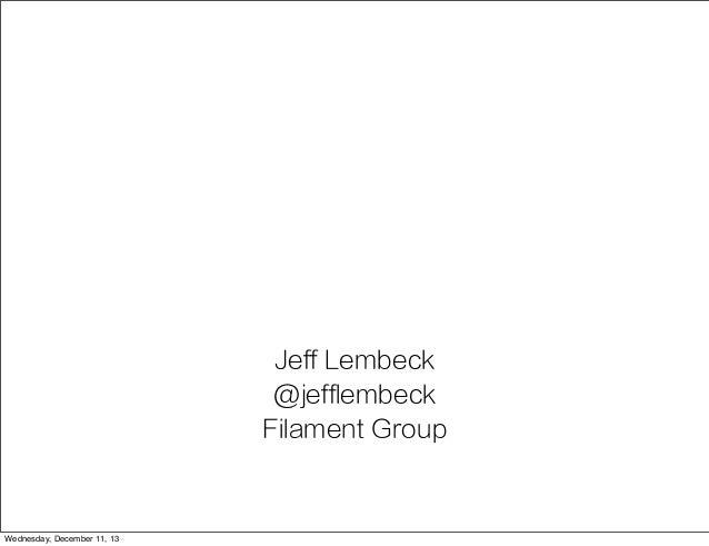 Jeff Lembeck @jefflembeck Filament Group  Wednesday, December 11, 13