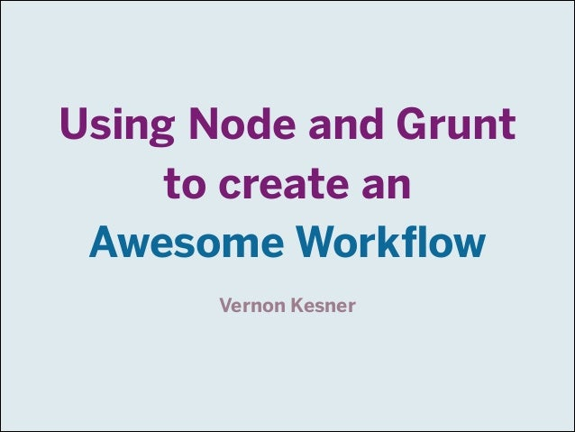 Using Node and Grunt to create an Awesome Workflow Vernon Kesner