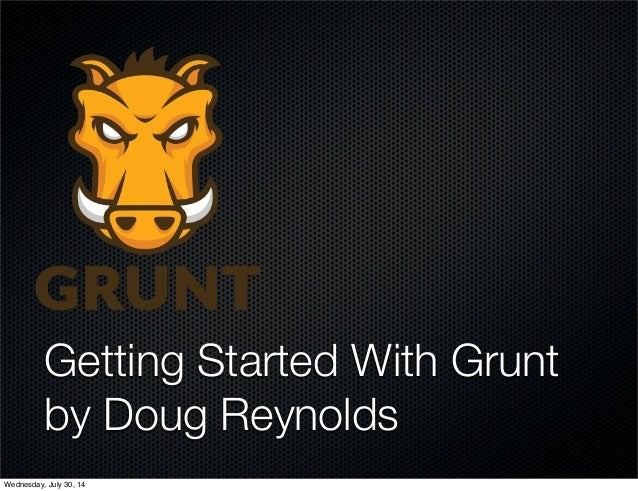 Getting Started With Grunt by Doug Reynolds Wednesday, July 30, 14