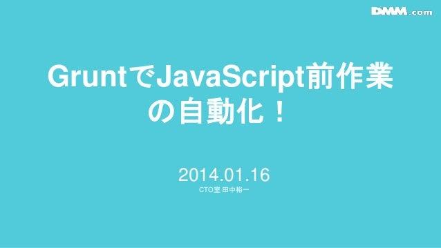 GruntでJavaScript前作業 の自動化! 2014.01.16 CTO室 田中裕一