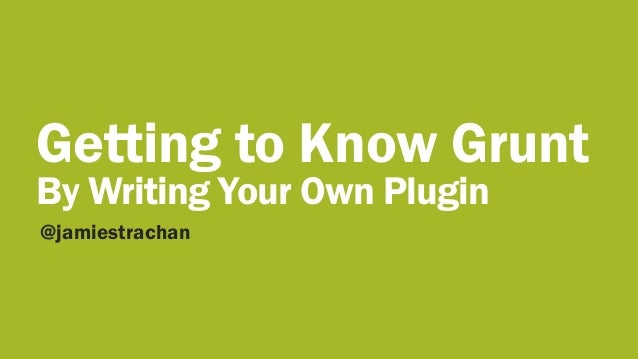 Getting to Know Grunt By Writing Your Own Plugin @jamiestrachan