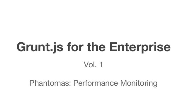 Grunt.js for the Enterprise Vol. 1 Phantomas: Performance Monitoring