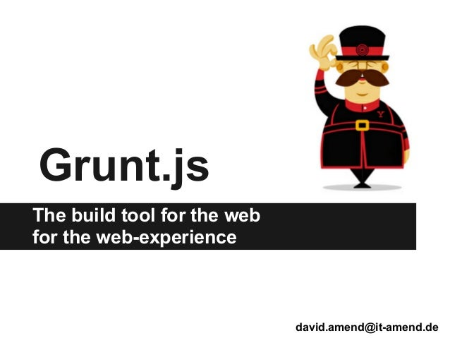 Grunt.jsThe build tool for the webfor the web-experience                             david.amend@it-amend.de