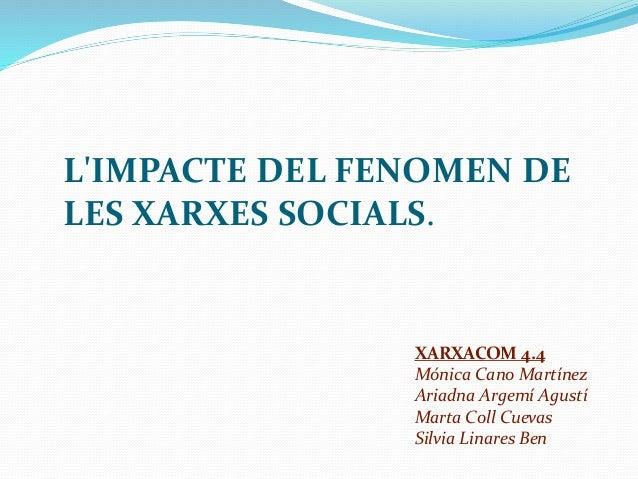L'IMPACTE DEL FENOMEN DE LES XARXES SOCIALS. XARXACOM 4.4 Mónica Cano Martínez Ariadna Argemí Agustí Marta Coll Cuevas Sil...