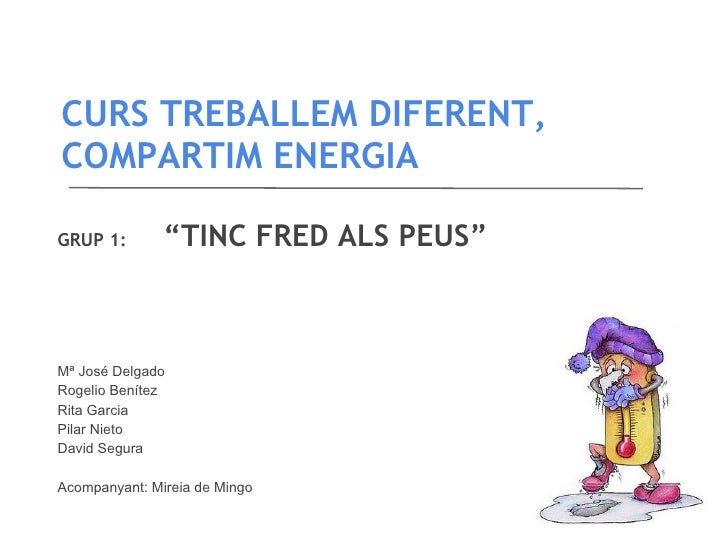 """CURS TREBALLEM DIFERENT,COMPARTIM ENERGIAGRUP 1:        """"TINC FRED ALS PEUS""""Mª José DelgadoRogelio BenítezRita GarciaPilar..."""