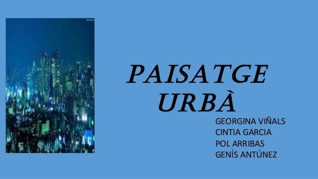 PAISATGE URBÀ GEORGINA VIÑALS CINTIA GARCIA POL ARRIBAS GENÍS ANTÚNEZ
