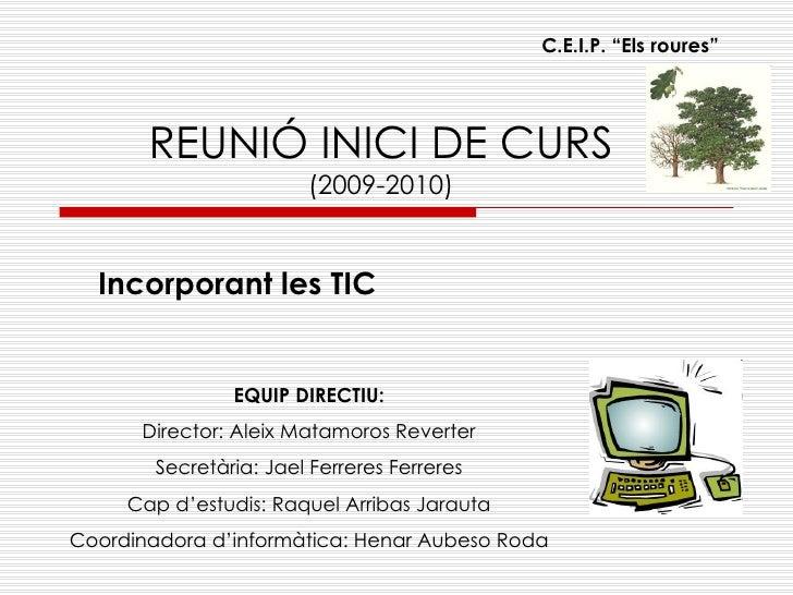"""REUNIÓ INICI DE CURS (2009-2010) Incorporant les TIC C.E.I.P. """"Els roures"""" EQUIP DIRECTIU: Director: Aleix Matamoros Rever..."""
