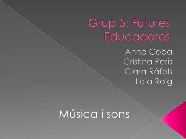 Grup 5: Futures Educadores<br />Anna Coba<br />Cristina Peris<br />Clara Ràfols<br />Laia Roig<br />Música i sons<br />