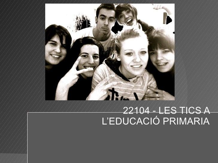 22104 - LES TICS A L'EDUCACIÓ PRIMARIA