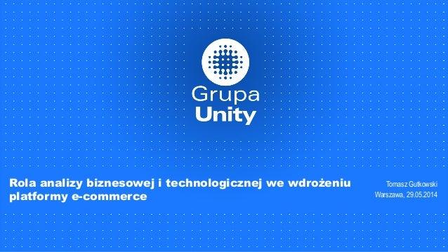 Rola analizy biznesowej i technologicznej we wdrożeniu platformy e-commerce Tomasz Gutkowski Warszawa, 29.05.2014
