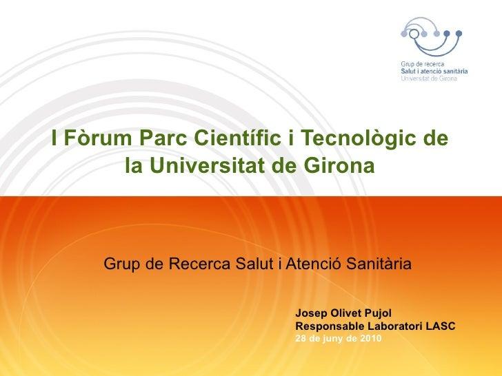 I Fòrum Parc Científic i Tecnològic de la Universitat de Girona Grup de Recerca Salut i Atenció Sanitària Josep Olivet Puj...