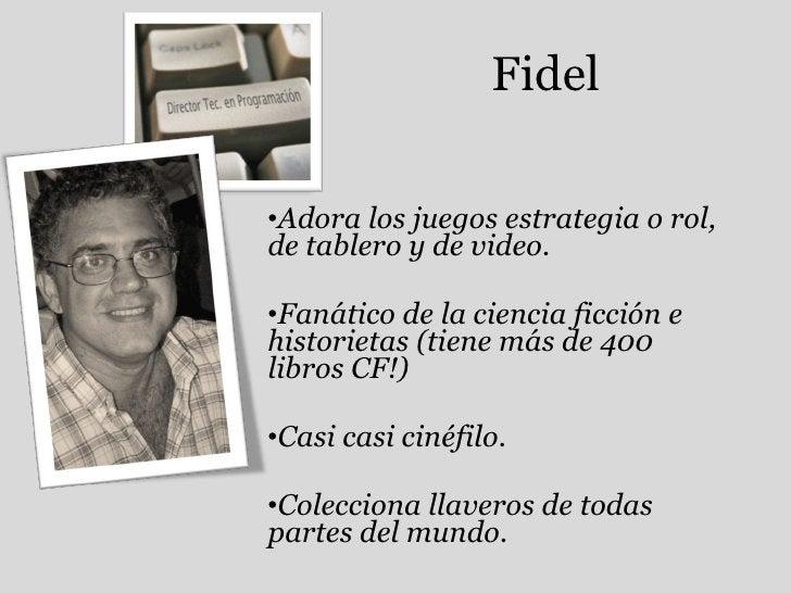 Fidel <ul><li>Adora los juegos estrategia o rol, de tablero y de video. </li></ul><ul><li>Fanático de la ciencia ficción e...
