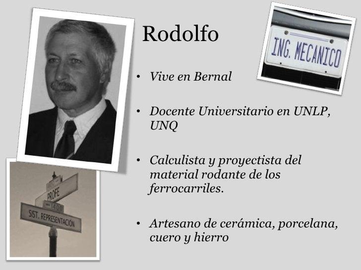 Rodolfo <ul><li>Vive en Bernal </li></ul><ul><li>Docente Universitario en UNLP, UNQ </li></ul><ul><li>Calculista y proyect...