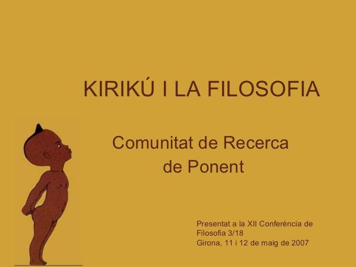KIRIKÚ I LA FILOSOFIA Comunitat de Recerca  de Ponent Presentat a la XII Conferència de Filosofia 3/18 Girona, 11 i 12 de ...
